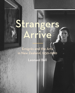 Strangers Arrive: Emigrés and the Arts in New Zealand, 1930–1980